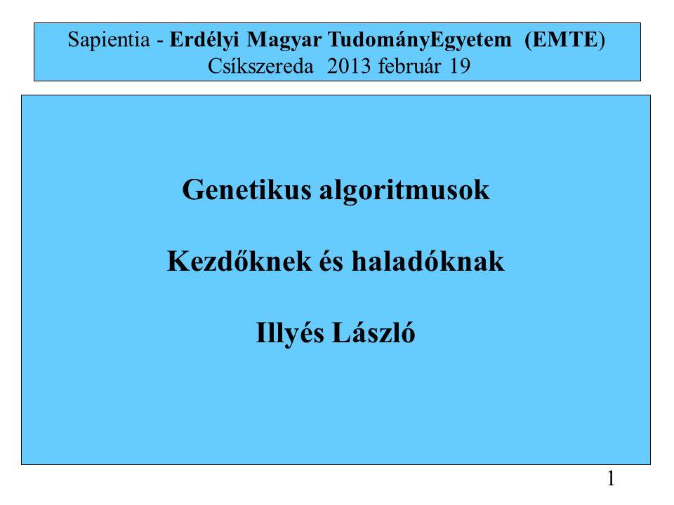 Genetikus algoritmusok Kezdőknek és haladóknak Illyés László Sapientia - Erdélyi Magyar TudományEgyetem (EMTE) Csíkszereda 2013 február 19 1