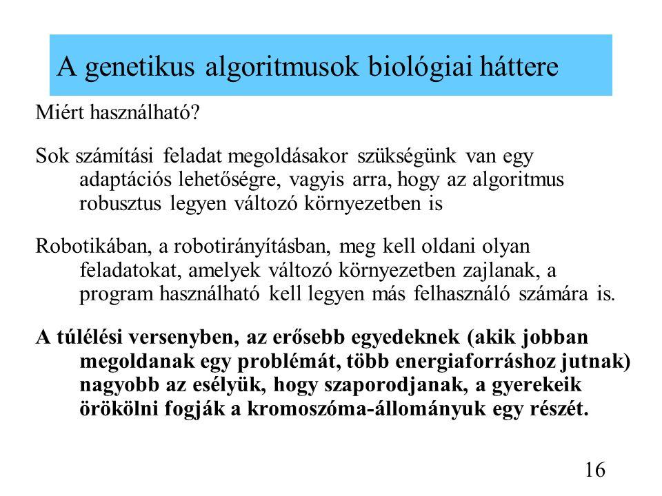 A genetikus algoritmusok biológiai háttere Miért használható? Sok számítási feladat megoldásakor szükségünk van egy adaptációs lehetőségre, vagyis arr