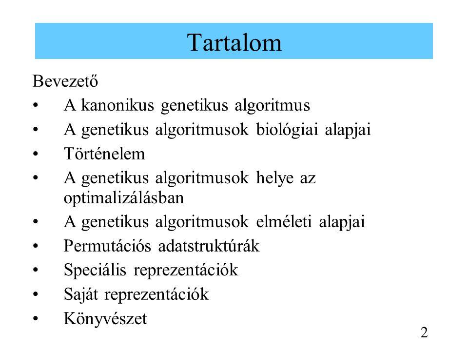 Tartalom Bevezető A kanonikus genetikus algoritmus A genetikus algoritmusok biológiai alapjai Történelem A genetikus algoritmusok helye az optimalizálásban A genetikus algoritmusok elméleti alapjai Permutációs adatstruktúrák Speciális reprezentációk Saját reprezentációk Könyvészet 2