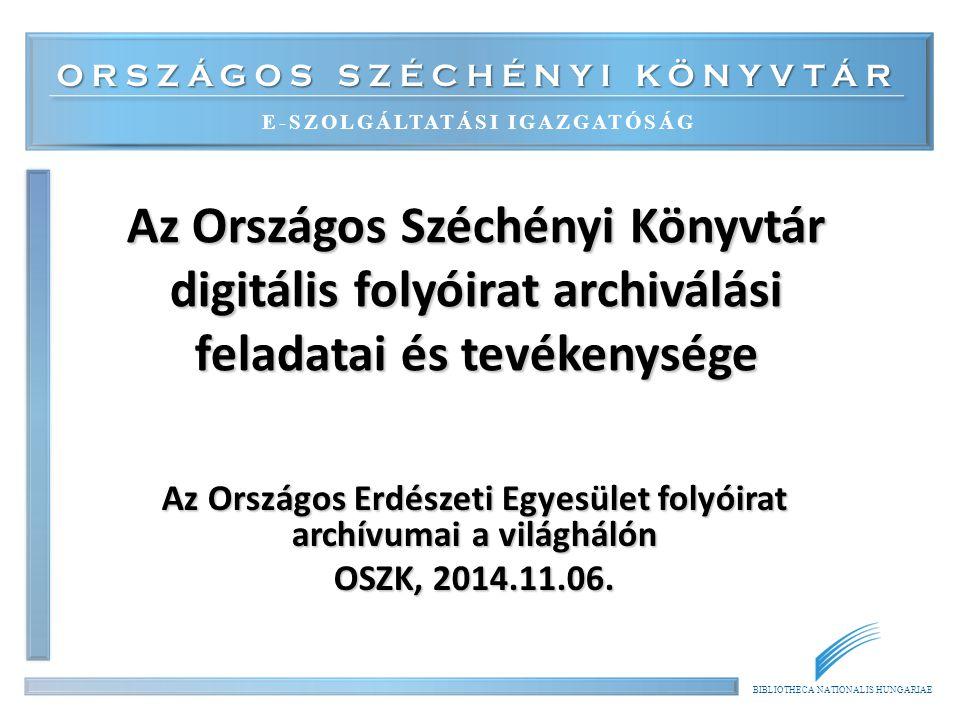 ORSZÁGOS SZÉCHÉNYI KÖNYVTÁR E-SZOLGÁLTATÁSI IGAZGATÓSÁG BIBLIOTHECA NATIONALIS HUNGARIAE Az Országos Széchényi Könyvtár digitális folyóirat archiválási feladatai és tevékenysége Az Országos Erdészeti Egyesület folyóirat archívumai a világhálón OSZK, 2014.11.06.