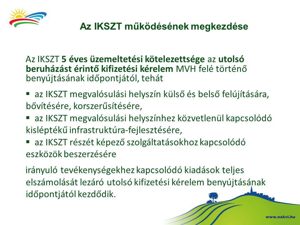 Az IKSZT működésének megkezdése Az IKSZT 5 éves üzemeltetési kötelezettsége az utolsó beruházást érintő kifizetési kérelem MVH felé történő benyújtásának időpontjától, tehát  az IKSZT megvalósulási helyszín külső és belső felújítására, bővítésére, korszerűsítésére,  az IKSZT megvalósulási helyszínhez közvetlenül kapcsolódó kisléptékű infrastruktúra-fejlesztésére,  az IKSZT részét képező szolgáltatásokhoz kapcsolódó eszközök beszerzésére irányuló tevékenységekhez kapcsolódó kiadások teljes elszámolását lezáró utolsó kifizetési kérelem benyújtásának időpontjától kezdődik.