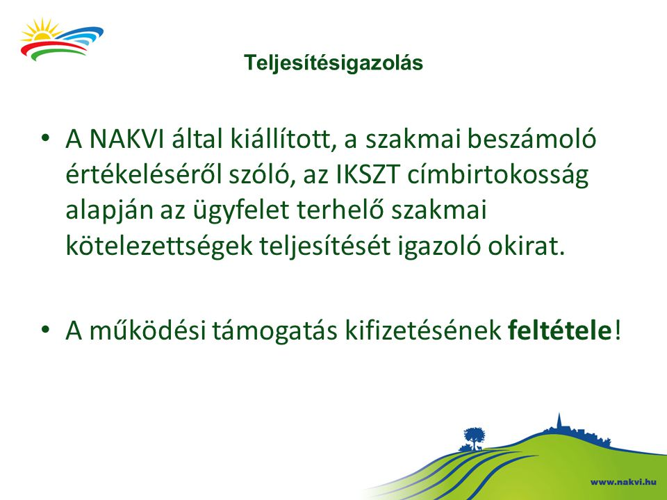 Teljesítésigazolás A NAKVI által kiállított, a szakmai beszámoló értékeléséről szóló, az IKSZT címbirtokosság alapján az ügyfelet terhelő szakmai kötelezettségek teljesítését igazoló okirat.