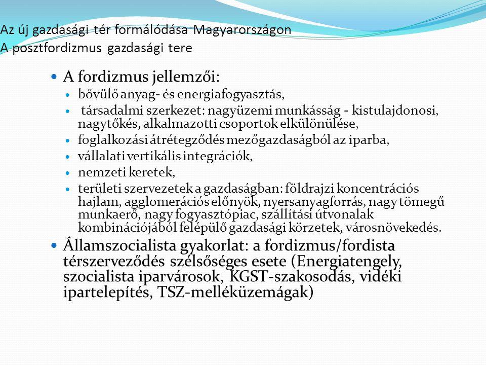 Az új gazdasági tér formálódása Magyarországon A posztfordizmus gazdasági tere A fordizmus jellemzői: bővülő anyag- és energiafogyasztás, társadalmi szerkezet: nagyüzemi munkásság - kistulajdonosi, nagytőkés, alkalmazotti csoportok elkülönülése, foglalkozási átrétegződés mezőgazdaságból az iparba, vállalati vertikális integrációk, nemzeti keretek, területi szervezetek a gazdaságban: földrajzi koncentrációs hajlam, agglomerációs előnyök, nyersanyagforrás, nagy tömegű munkaerő, nagy fogyasztópiac, szállítási útvonalak kombinációjából felépülő gazdasági körzetek, városnövekedés.