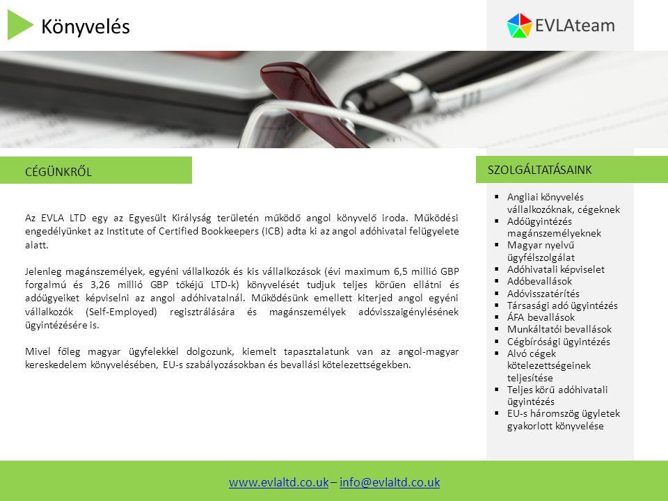 Könyvelés SZOLGÁLTATÁSAINK  Angliai könyvelés vállalkozóknak, cégeknek  Adóügyintézés magánszemélyeknek  Magyar nyelvű ügyfélszolgálat  Adóhivatali képviselet  Adóbevallások  Adóvisszatérítés  Társasági adó ügyintézés  ÁFA bevallások  Munkáltatói bevallások  Cégbírósági ügyintézés  Alvó cégek kötelezettségeinek teljesítése  Teljes körű adóhivatali ügyintézés  EU-s háromszög ügyletek gyakorlott könyvelése CÉGÜNKRŐL Az EVLA LTD egy az Egyesült Királyság területén működő angol könyvelő iroda.
