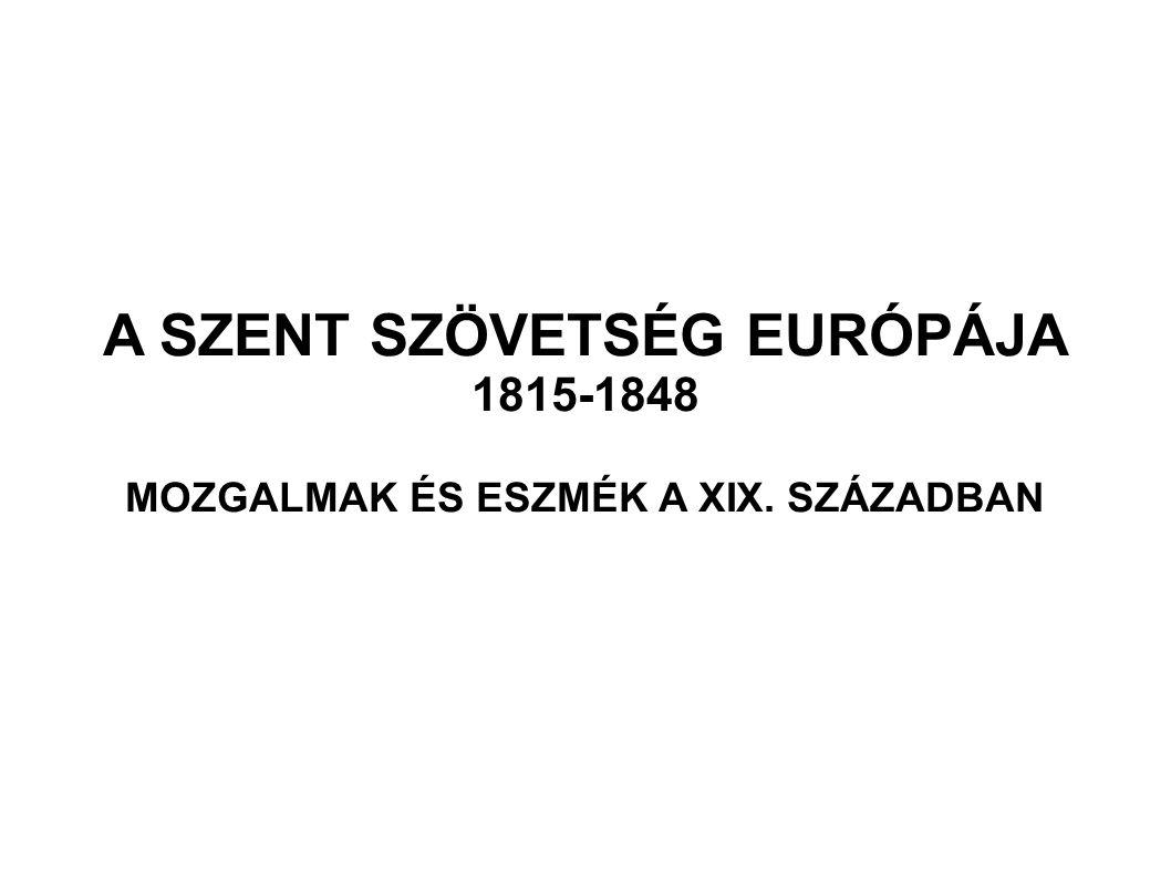 A SZENT SZÖVETSÉG EURÓPÁJA 1815-1848 MOZGALMAK ÉS ESZMÉK A XIX. SZÁZADBAN