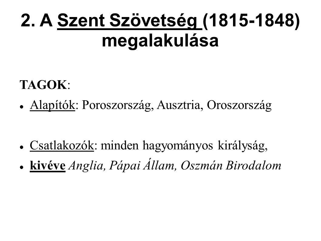2. A Szent Szövetség (1815-1848) megalakulása TAGOK: Alapítók: Poroszország, Ausztria, Oroszország Csatlakozók: minden hagyományos királyság, kivéve A