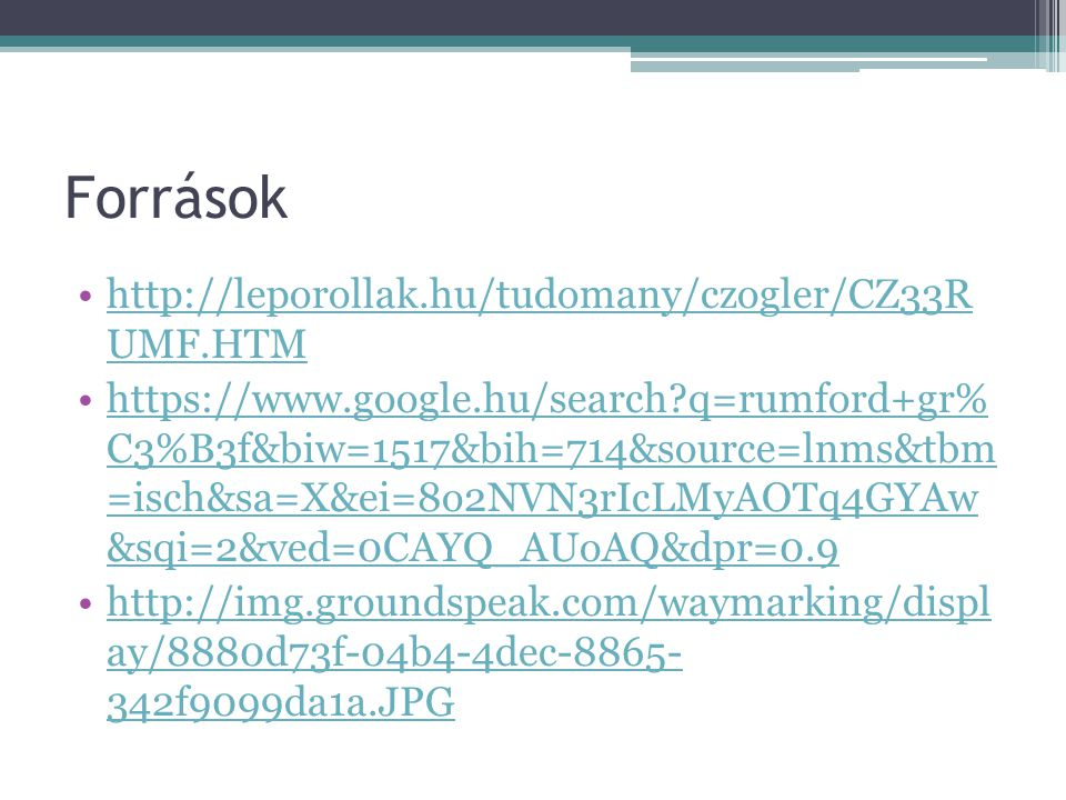 Források http://leporollak.hu/tudomany/czogler/CZ33R UMF.HTMhttp://leporollak.hu/tudomany/czogler/CZ33R UMF.HTM https://www.google.hu/search?q=rumford+gr% C3%B3f&biw=1517&bih=714&source=lnms&tbm =isch&sa=X&ei=8o2NVN3rIcLMyAOTq4GYAw &sqi=2&ved=0CAYQ_AUoAQ&dpr=0.9https://www.google.hu/search?q=rumford+gr% C3%B3f&biw=1517&bih=714&source=lnms&tbm =isch&sa=X&ei=8o2NVN3rIcLMyAOTq4GYAw &sqi=2&ved=0CAYQ_AUoAQ&dpr=0.9 http://img.groundspeak.com/waymarking/displ ay/8880d73f-04b4-4dec-8865- 342f9099da1a.JPGhttp://img.groundspeak.com/waymarking/displ ay/8880d73f-04b4-4dec-8865- 342f9099da1a.JPG