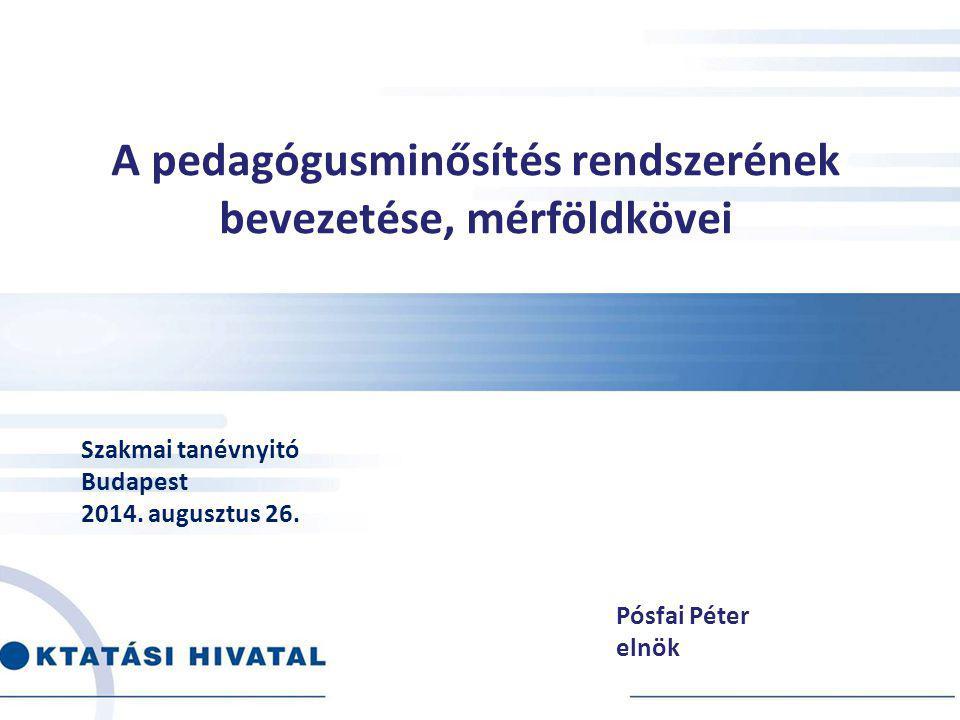 A pedagógusminősítés rendszerének bevezetése, mérföldkövei Pósfai Péter elnök Szakmai tanévnyitó Budapest 2014. augusztus 26.