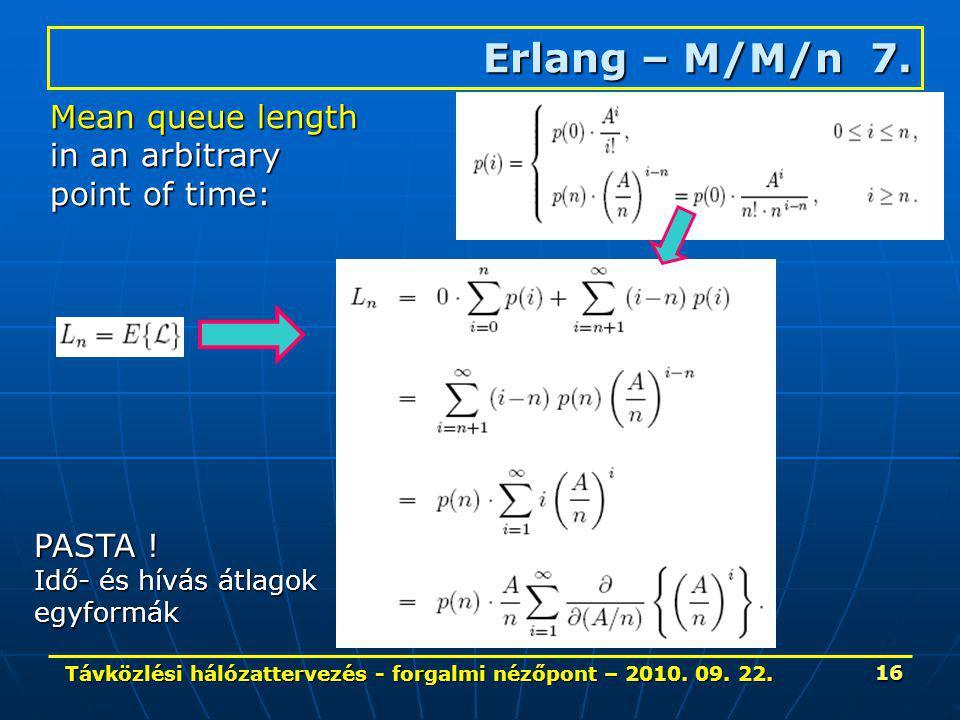 Távközlési hálózattervezés - forgalmi nézőpont – 2010. 09. 22. 16 Erlang – M/M/n 7. Mean queue length in an arbitrary point of time: PASTA ! Idő- és h