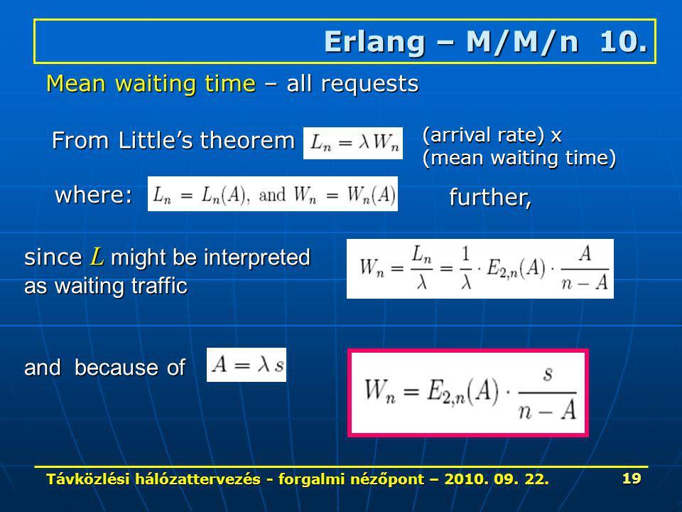 Távközlési hálózattervezés - forgalmi nézőpont – 2010. 09. 22. 19 Erlang – M/M/n 10. Mean waiting time – all requests From Little's theorem where: (ar