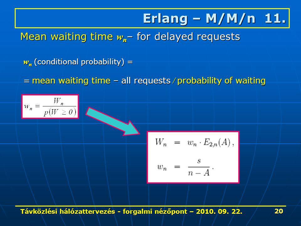 Távközlési hálózattervezés - forgalmi nézőpont – 2010. 09. 22. 20 Erlang – M/M/n 11. Mean waiting time w n – for delayed requests w n (conditional pro