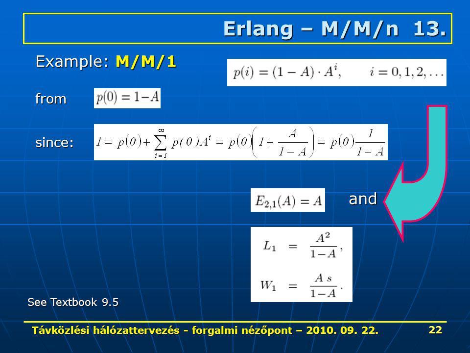 Távközlési hálózattervezés - forgalmi nézőpont – 2010. 09. 22. 22 Erlang – M/M/n 13. Example: M/M/1 from since: and See Textbook 9.5