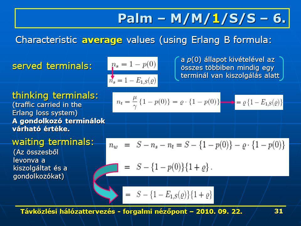 Távközlési hálózattervezés - forgalmi nézőpont – 2010. 09. 22. 31 Palm – M/M/1/S/S – 6. Characteristic average values (using Erlang B formula: served