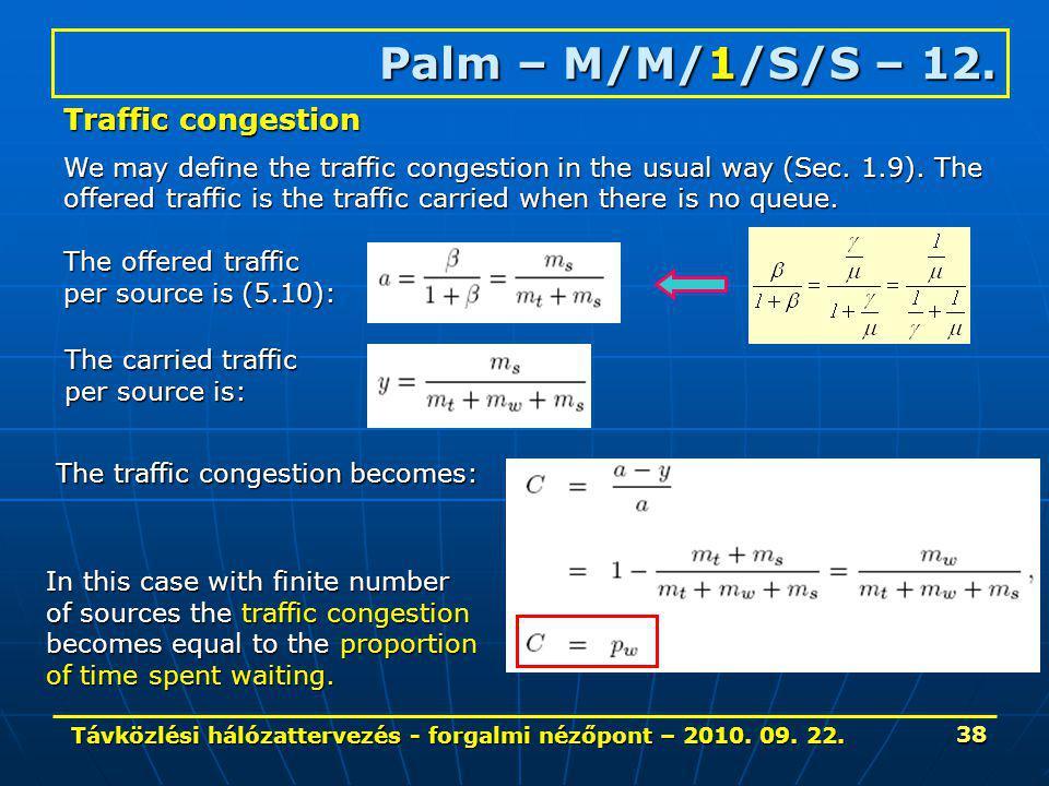 Távközlési hálózattervezés - forgalmi nézőpont – 2010. 09. 22. 38 Palm – M/M/1/S/S – 12. Traffic congestion We may define the traffic congestion in th