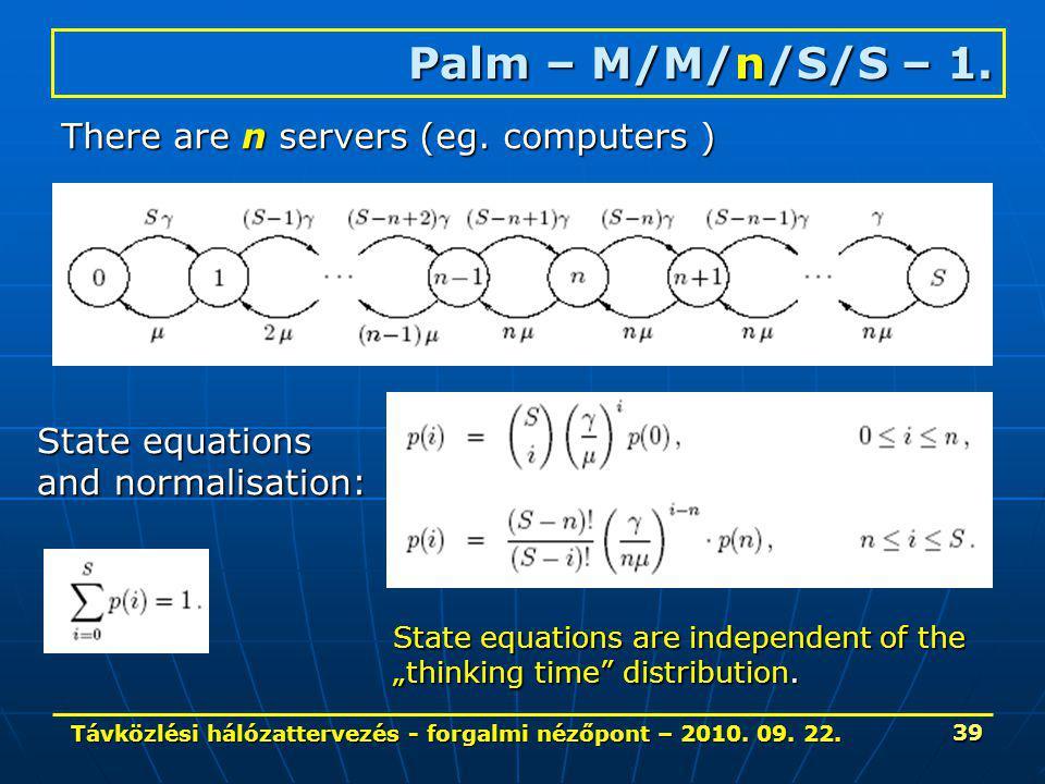 Távközlési hálózattervezés - forgalmi nézőpont – 2010. 09. 22. 39 Palm – M/M/n/S/S – 1. There are n servers (eg. computers ) State equations and norma