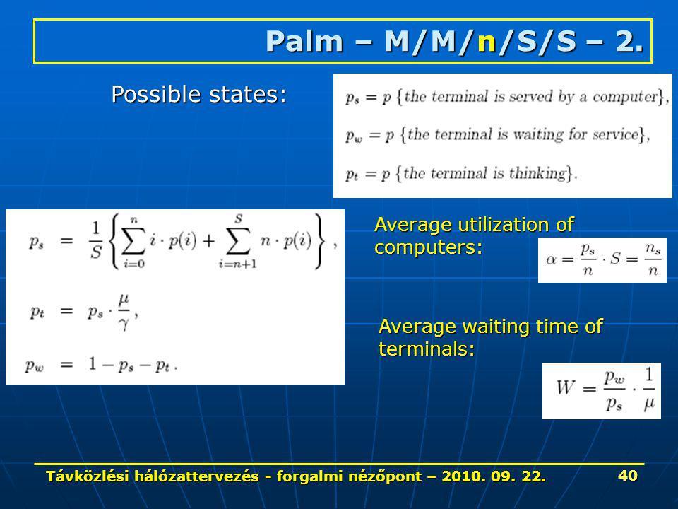 Távközlési hálózattervezés - forgalmi nézőpont – 2010. 09. 22. 40 Palm – M/M/n/S/S – 2. Possible states: Average utilization of computers: Average wai