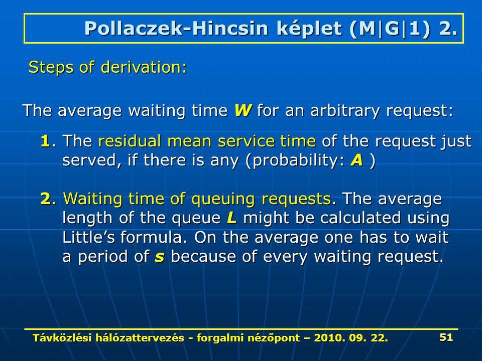 Távközlési hálózattervezés - forgalmi nézőpont – 2010. 09. 22. 51 Pollaczek-Hincsin képlet (M|G|1) 2. Steps of derivation: The average waiting time W