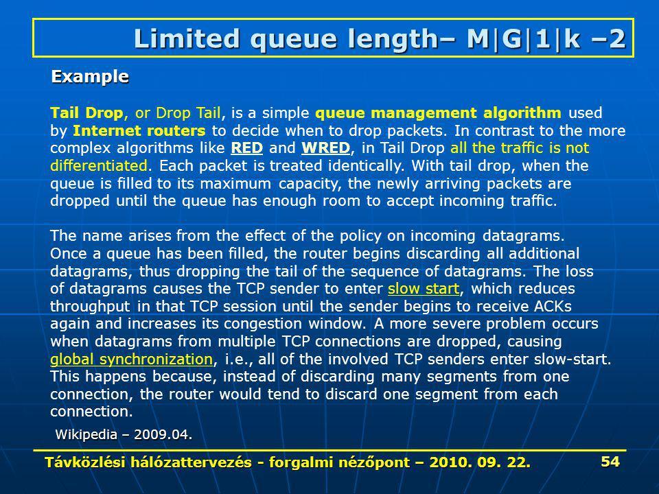 Távközlési hálózattervezés - forgalmi nézőpont – 2010. 09. 22. 54 Limited queue length– M|G|1|k –2 Tail Drop, or Drop Tail, is a simple queue manageme