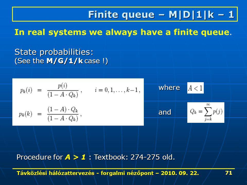 Távközlési hálózattervezés - forgalmi nézőpont – 2010. 09. 22. 71 Finite queue – M|D|1|k – 1 In real systems we always have a finite queue. State prob