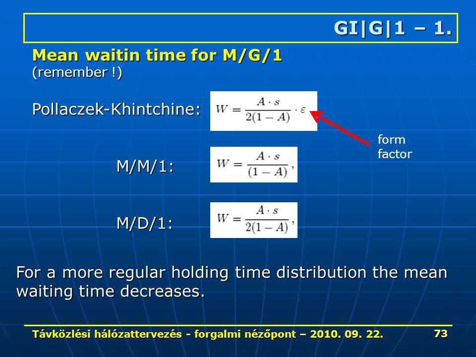 Távközlési hálózattervezés - forgalmi nézőpont – 2010. 09. 22. 73 GI|G|1 – 1. Mean waitin time for M/G/1 (remember !) Pollaczek-Khintchine: M/M/1: M/M