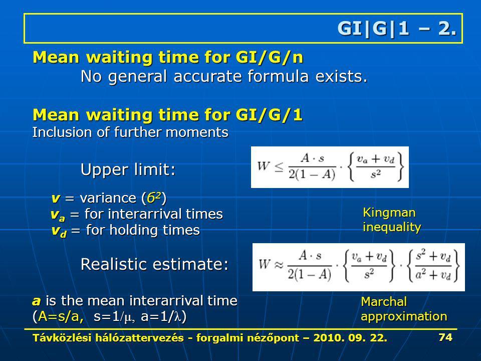Távközlési hálózattervezés - forgalmi nézőpont – 2010. 09. 22. 74 GI|G|1 – 2. Mean waiting time for GI/G/n No general accurate formula exists. Mean wa