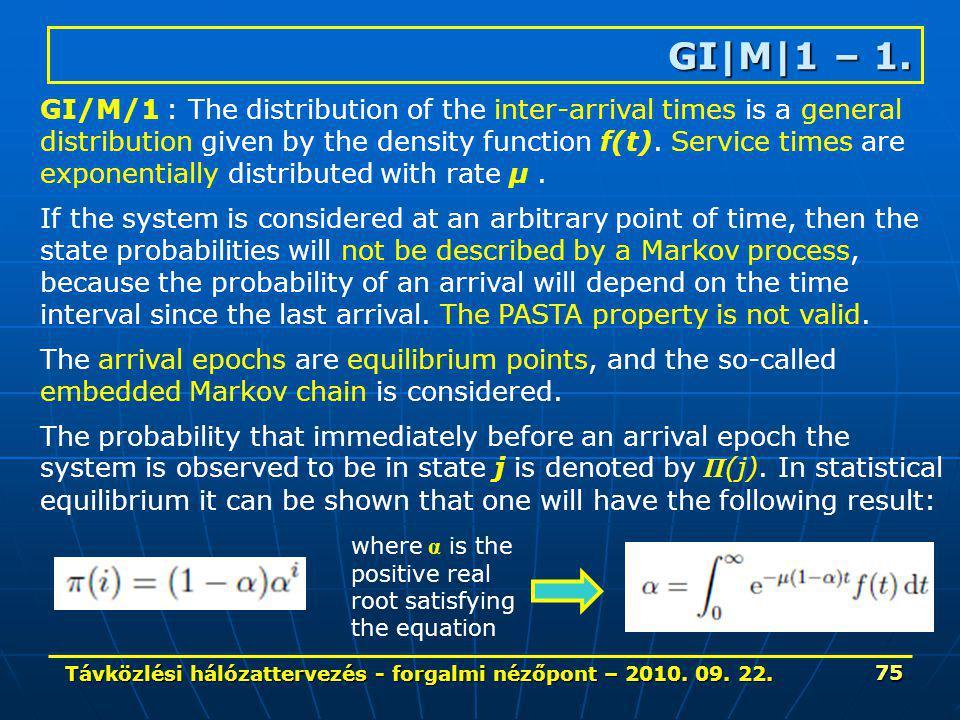 Távközlési hálózattervezés - forgalmi nézőpont – 2010. 09. 22. 75 GI|M|1 – 1. GI/M/1 : The distribution of the inter-arrival times is a general distri