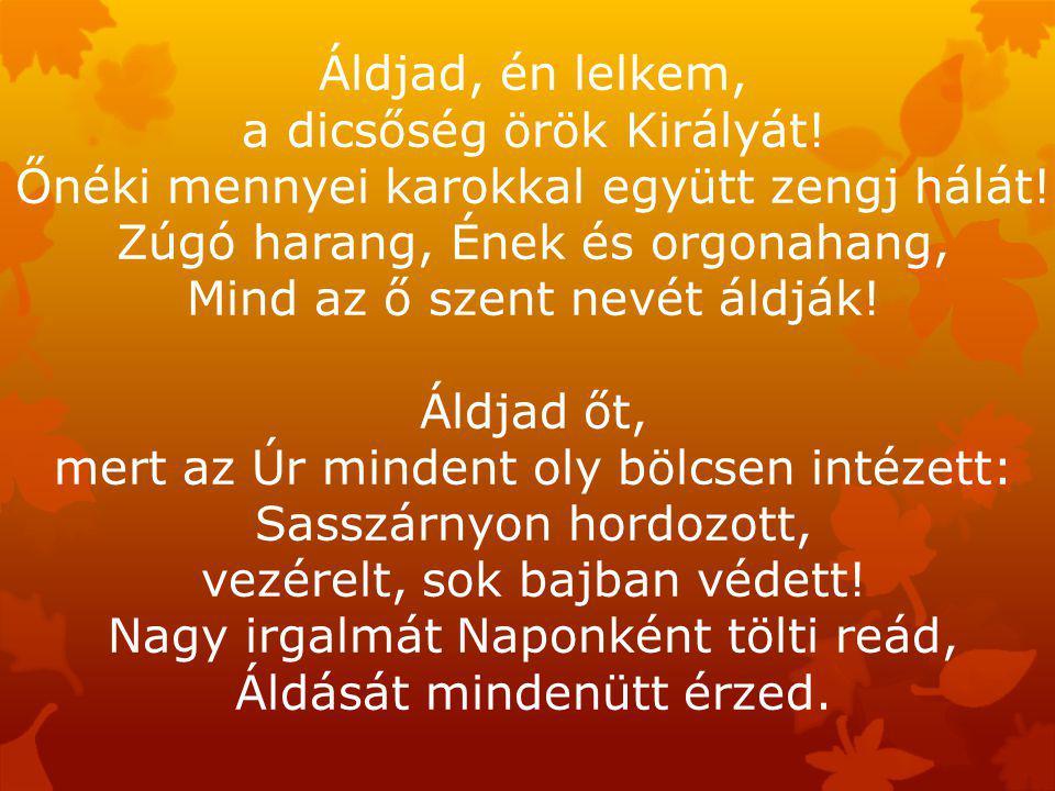 Áldjad, én lelkem, a dicsőség örök Királyát. Őnéki mennyei karokkal együtt zengj hálát.