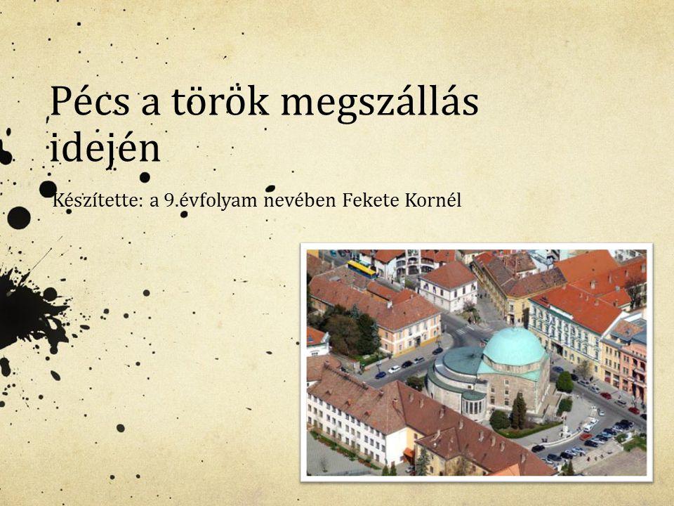 Pécs a török megszállás idején Készítette: a 9.évfolyam nevében Fekete Kornél