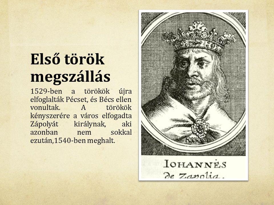 Első török megszállás 1529-ben a törökök újra elfoglalták Pécset, és Bécs ellen vonultak. A törökök kényszerére a város elfogadta Zápolyát királynak,