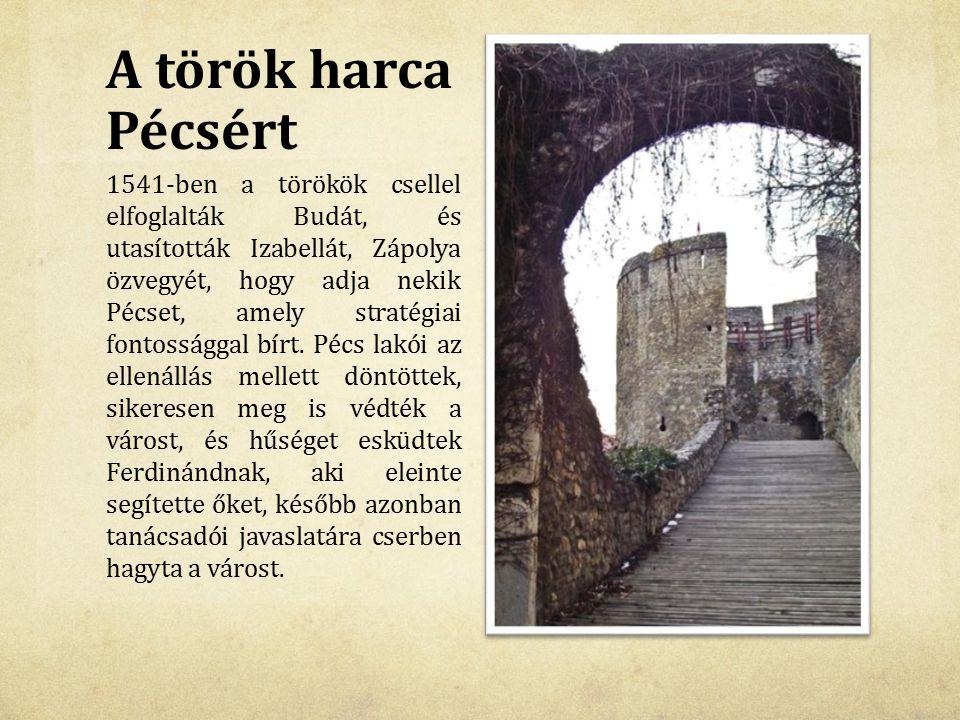 A török harca Pécsért 1541-ben a törökök csellel elfoglalták Budát, és utasították Izabellát, Zápolya özvegyét, hogy adja nekik Pécset, amely stratégi