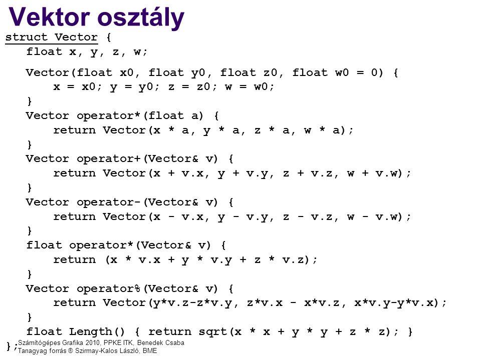 Számítógépes Grafika 2010, PPKE ITK, Benedek Csaba Tanagyag forrás ® Szirmay-Kalos László, BME Vektor osztály struct Vector { float x, y, z, w; Vector(float x0, float y0, float z0, float w0 = 0) { x = x0; y = y0; z = z0; w = w0; } Vector operator*(float a) { return Vector(x * a, y * a, z * a, w * a); } Vector operator+(Vector& v) { return Vector(x + v.x, y + v.y, z + v.z, w + v.w); } Vector operator-(Vector& v) { return Vector(x - v.x, y - v.y, z - v.z, w - v.w); } float operator*(Vector& v) { return (x * v.x + y * v.y + z * v.z); } Vector operator%(Vector& v) { return Vector(y*v.z-z*v.y, z*v.x - x*v.z, x*v.y-y*v.x); } float Length() { return sqrt(x * x + y * y + z * z); } };
