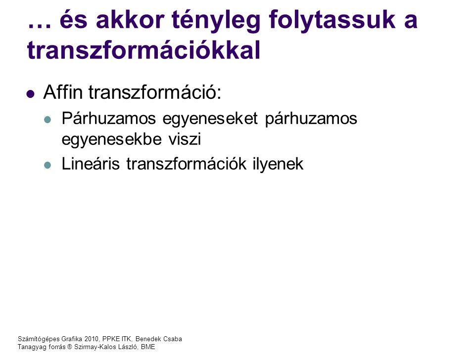 Számítógépes Grafika 2010, PPKE ITK, Benedek Csaba Tanagyag forrás ® Szirmay-Kalos László, BME … és akkor tényleg folytassuk a transzformációkkal Affin transzformáció: Párhuzamos egyeneseket párhuzamos egyenesekbe viszi Lineáris transzformációk ilyenek
