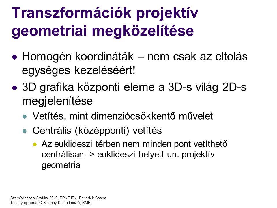Számítógépes Grafika 2010, PPKE ITK, Benedek Csaba Tanagyag forrás ® Szirmay-Kalos László, BME Transzformációk projektív geometriai megközelítése Homogén koordináták – nem csak az eltolás egységes kezeléséért.