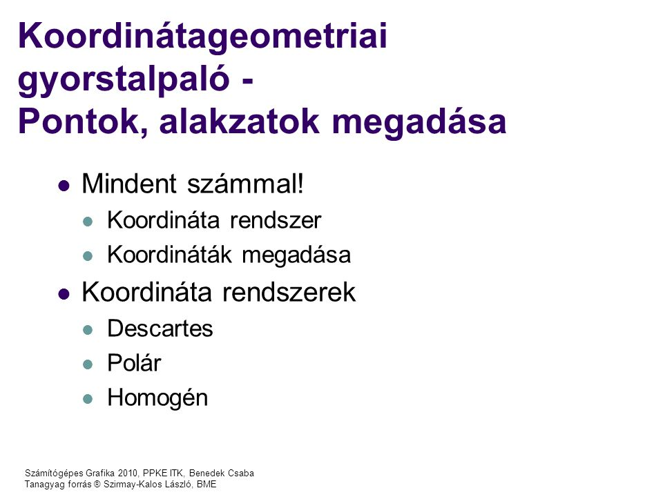 Számítógépes Grafika 2010, PPKE ITK, Benedek Csaba Tanagyag forrás ® Szirmay-Kalos László, BME A projektív tér egyenesei és síkjai Egyenes: Sík: [X(t),Y(t),Z(t),h(t)]=[X 1,Y 1,Z 1,h 1 ]·t + [X 2,Y 2,Z 2,h 2 ]·(1-t) Euklideszi, Descartes koord: n x x + n y y + n z z + d = 0 Euklideszi, homogén koord: n x X h /h + n y Y h /h + n z Z h /h +d = 0 Projektív: n x · X h + n y ·Y h + n z · Z h +d · h = 0 [X h,Y h,Z h,h]· = 0 nxnynzdnxnynzd