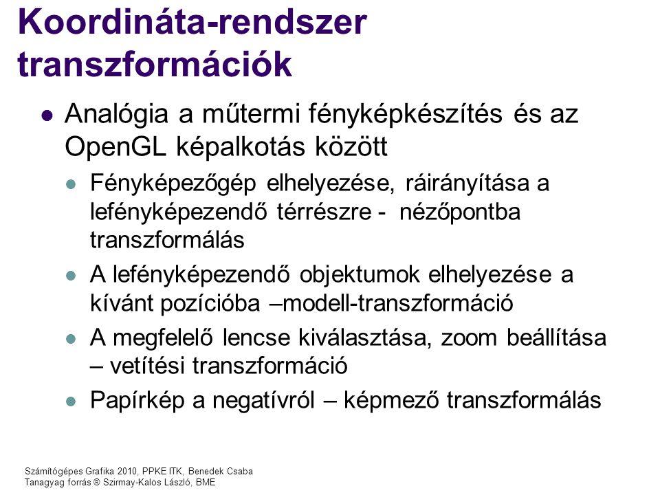 Számítógépes Grafika 2010, PPKE ITK, Benedek Csaba Tanagyag forrás ® Szirmay-Kalos László, BME Koordináta-rendszer transzformációk Analógia a műtermi fényképkészítés és az OpenGL képalkotás között Fényképezőgép elhelyezése, ráirányítása a lefényképezendő térrészre - nézőpontba transzformálás A lefényképezendő objektumok elhelyezése a kívánt pozícióba –modell-transzformáció A megfelelő lencse kiválasztása, zoom beállítása – vetítési transzformáció Papírkép a negatívról – képmező transzformálás