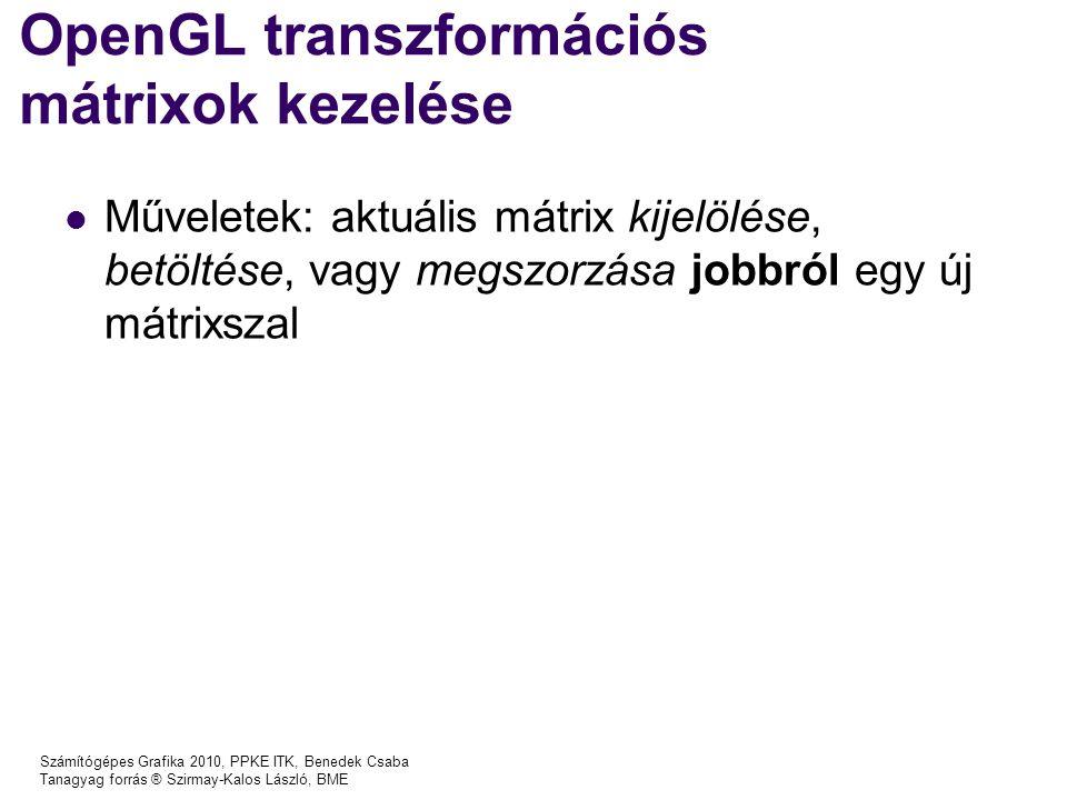 Számítógépes Grafika 2010, PPKE ITK, Benedek Csaba Tanagyag forrás ® Szirmay-Kalos László, BME OpenGL transzformációs mátrixok kezelése Műveletek: aktuális mátrix kijelölése, betöltése, vagy megszorzása jobbról egy új mátrixszal