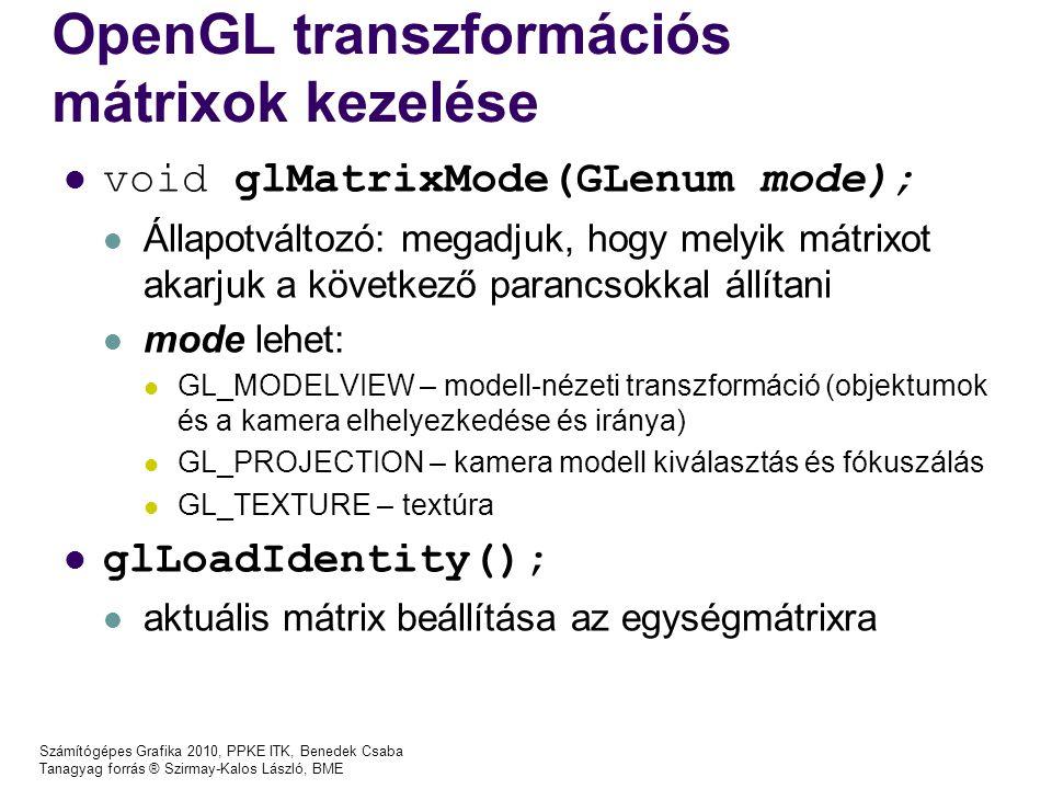 Számítógépes Grafika 2010, PPKE ITK, Benedek Csaba Tanagyag forrás ® Szirmay-Kalos László, BME OpenGL transzformációs mátrixok kezelése void glMatrixMode(GLenum mode); Állapotváltozó: megadjuk, hogy melyik mátrixot akarjuk a következő parancsokkal állítani mode lehet: GL_MODELVIEW – modell-nézeti transzformáció (objektumok és a kamera elhelyezkedése és iránya) GL_PROJECTION – kamera modell kiválasztás és fókuszálás GL_TEXTURE – textúra glLoadIdentity(); aktuális mátrix beállítása az egységmátrixra
