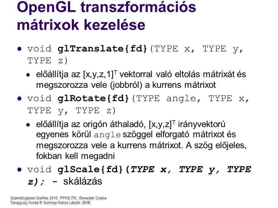 Számítógépes Grafika 2010, PPKE ITK, Benedek Csaba Tanagyag forrás ® Szirmay-Kalos László, BME OpenGL transzformációs mátrixok kezelése void glTranslate{fd}(TYPE x, TYPE y, TYPE z) előállítja az [x,y,z,1] T vektorral való eltolás mátrixát és megszorozza vele (jobbról) a kurrens mátrixot void glRotate{fd}(TYPE angle, TYPE x, TYPE y, TYPE z) előállítja az origón áthaladó, [x,y,z] T irányvektorú egyenes körül angle szöggel elforgató mátrixot és megszorozza vele a kurrens mátrixot.