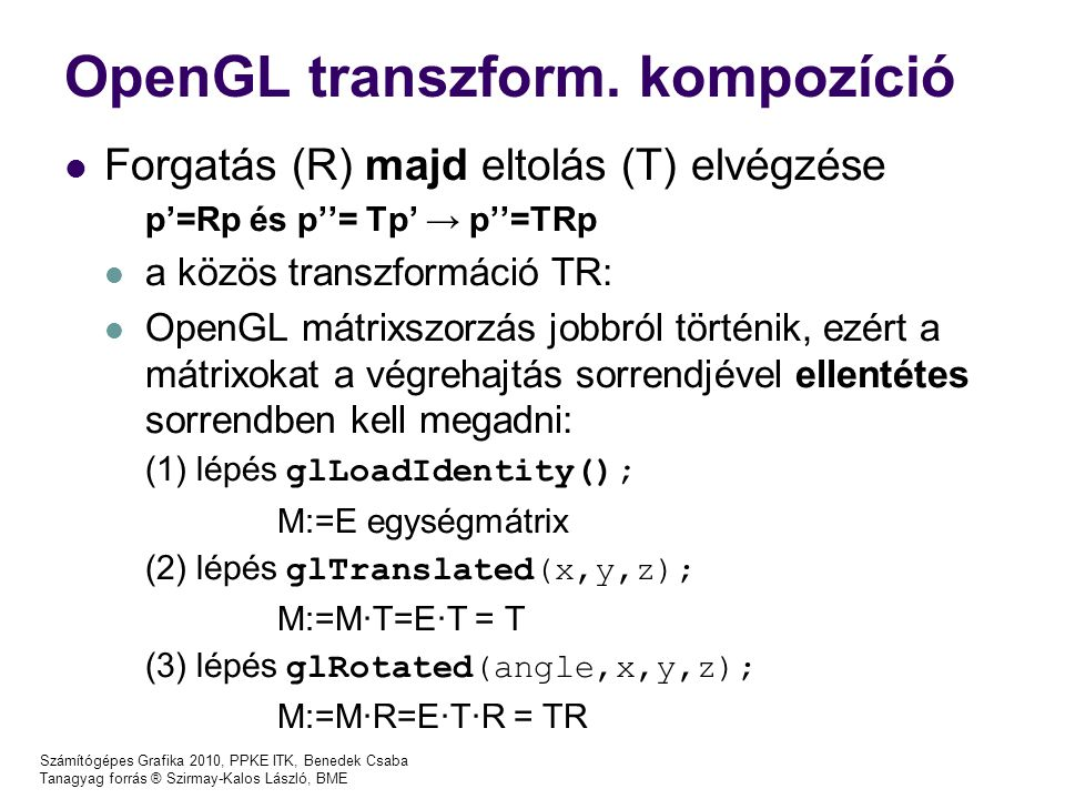 Számítógépes Grafika 2010, PPKE ITK, Benedek Csaba Tanagyag forrás ® Szirmay-Kalos László, BME OpenGL transzform. kompozíció Forgatás (R) majd eltolás