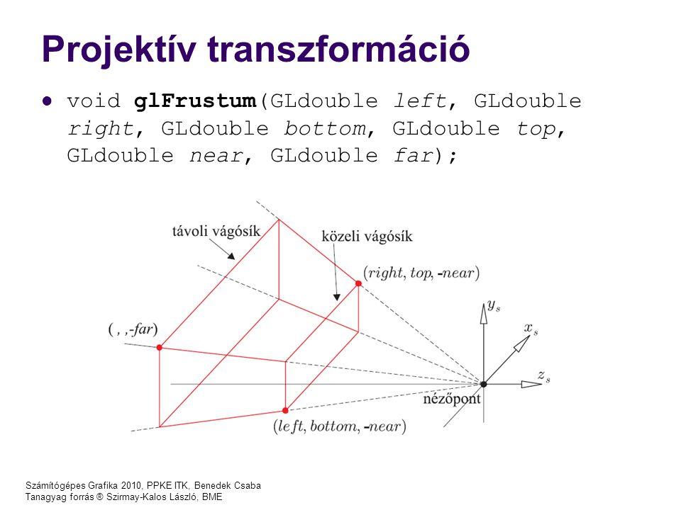 Számítógépes Grafika 2010, PPKE ITK, Benedek Csaba Tanagyag forrás ® Szirmay-Kalos László, BME Projektív transzformáció void glFrustum(GLdouble left, GLdouble right, GLdouble bottom, GLdouble top, GLdouble near, GLdouble far);