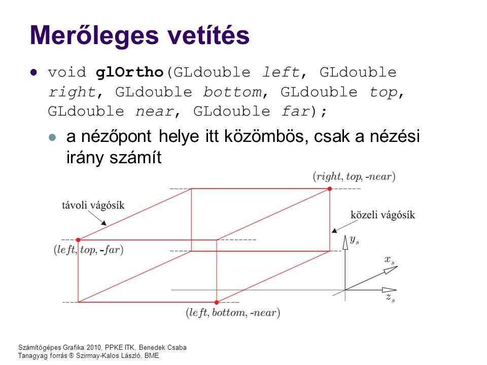 Számítógépes Grafika 2010, PPKE ITK, Benedek Csaba Tanagyag forrás ® Szirmay-Kalos László, BME Merőleges vetítés void glOrtho(GLdouble left, GLdouble right, GLdouble bottom, GLdouble top, GLdouble near, GLdouble far); a nézőpont helye itt közömbös, csak a nézési irány számít