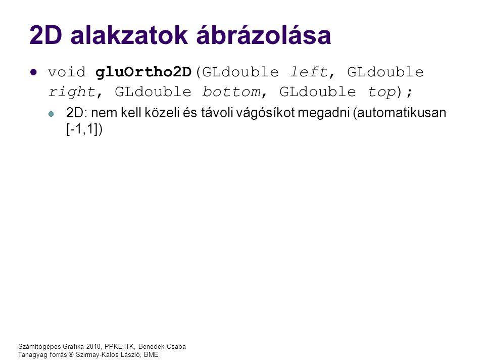 Számítógépes Grafika 2010, PPKE ITK, Benedek Csaba Tanagyag forrás ® Szirmay-Kalos László, BME 2D alakzatok ábrázolása void gluOrtho2D(GLdouble left, GLdouble right, GLdouble bottom, GLdouble top); 2D: nem kell közeli és távoli vágósíkot megadni (automatikusan [-1,1])