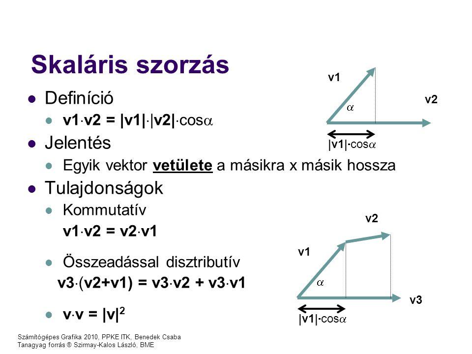 Számítógépes Grafika 2010, PPKE ITK, Benedek Csaba Tanagyag forrás ® Szirmay-Kalos László, BME Vektoriális szorzás l Definíció – v1  v2  =  v1    v2   sin  –Merőleges, jobbkéz szabály l Jelentés –Paralelogramma területe, síkjára merőleges –(Egyik vektor vetülete a másikra merőleges síkra + 90 fokos forgatás) x másik hossza l Tulajdonságok –Alternáló v1  v2 = - v2  v1 –Összeadással disztributív v3  (v2+v1) = v3  v2 + v3  v1 –v  v =  v  2  v1 v2  v1   cos  v1  v2  v2 v1  v1   sin  v1  v2 90 fok