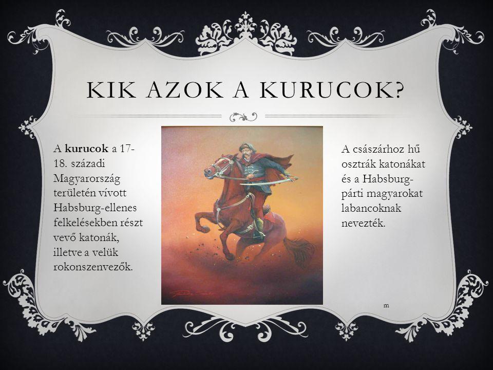 KIK AZOK A KURUCOK? A kurucok a 17- 18. századi Magyarország területén vívott Habsburg-ellenes felkelésekben részt vevő katonák, illetve a velük rokon