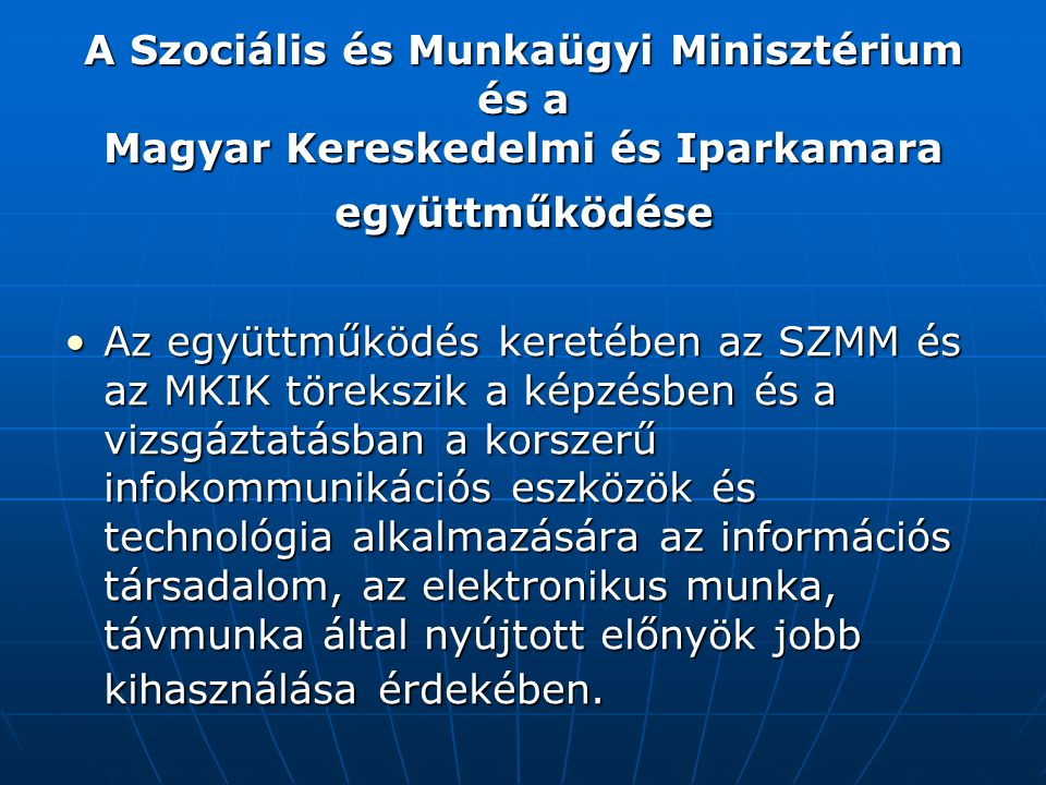 A Szociális és Munkaügyi Minisztérium és a Magyar Kereskedelmi és Iparkamara együttműködése Az együttműködés keretében az SZMM és az MKIK törekszik a képzésben és a vizsgáztatásban a korszerű infokommunikációs eszközök és technológia alkalmazására az információs társadalom, az elektronikus munka, távmunka által nyújtott előnyök jobb kihasználása érdekében.Az együttműködés keretében az SZMM és az MKIK törekszik a képzésben és a vizsgáztatásban a korszerű infokommunikációs eszközök és technológia alkalmazására az információs társadalom, az elektronikus munka, távmunka által nyújtott előnyök jobb kihasználása érdekében.
