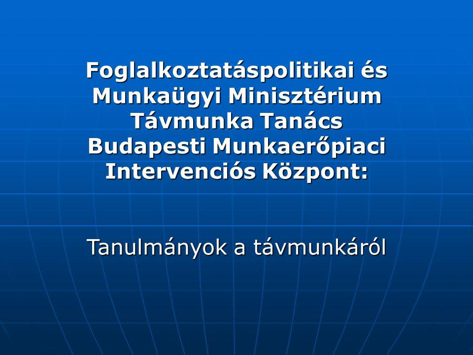 Foglalkoztatáspolitikai és Munkaügyi Minisztérium Távmunka Tanács Budapesti Munkaerőpiaci Intervenciós Központ: Tanulmányok a távmunkáról