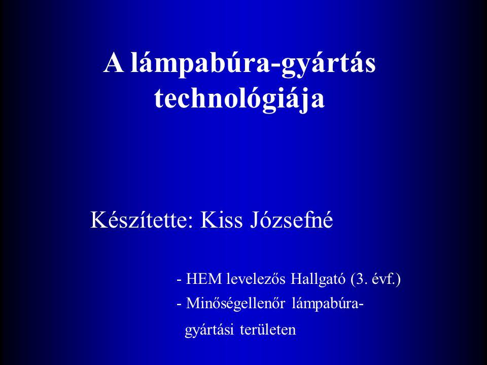 A lámpabúra-gyártás technológiája Készítette: Kiss Józsefné - HEM levelezős Hallgató (3. évf.) - Minőségellenőr lámpabúra- gyártási területen