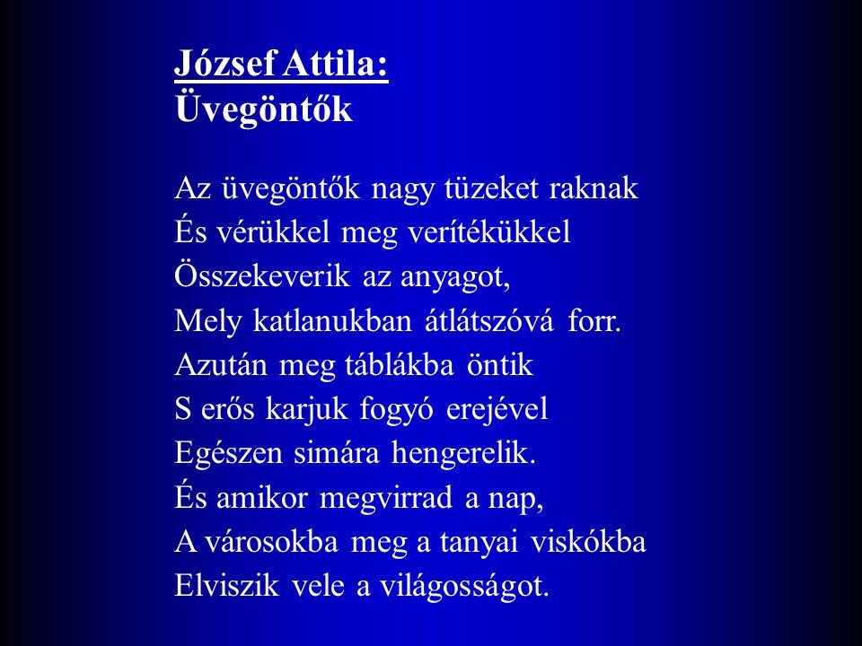József Attila: Üvegöntők Az üvegöntők nagy tüzeket raknak És vérükkel meg verítékükkel Összekeverik az anyagot, Mely katlanukban átlátszóvá forr.
