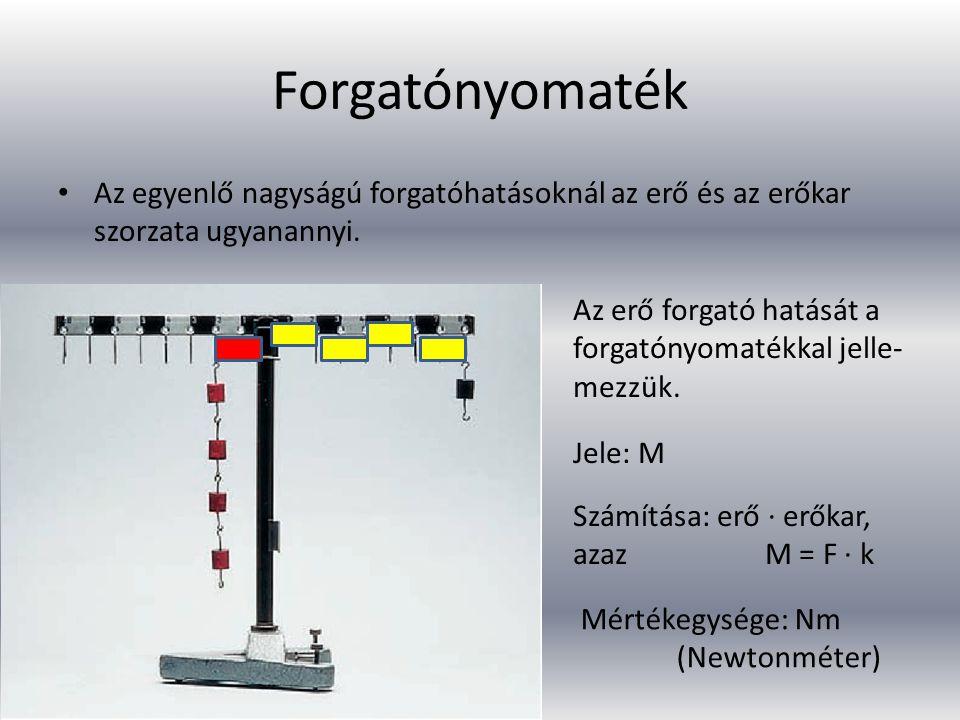 Forgatónyomaték Az egyenlő nagyságú forgatóhatásoknál az erő és az erőkar szorzata ugyanannyi. Az erő forgató hatását a forgatónyomatékkal jelle- mezz