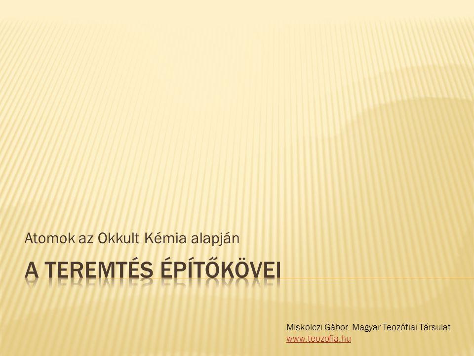Atomok az Okkult Kémia alapján Miskolczi Gábor, Magyar Teozófiai Társulat www.teozofia.hu